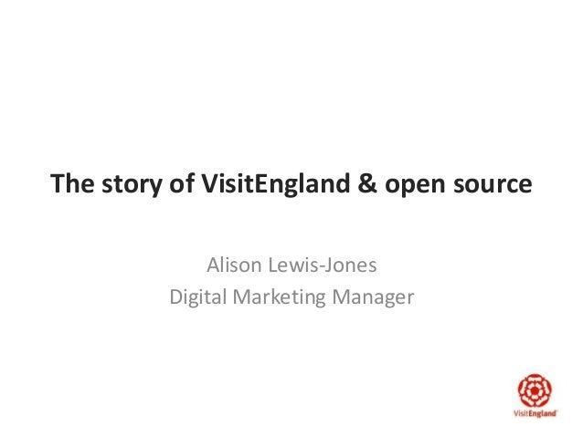 The story of VisitEngland & open source Alison Lewis-Jones Digital Marketing Manager