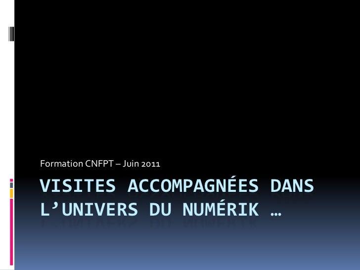Visites accompagnées dans l'univers du numériK …<br />Formation CNFPT – Juin 2011 <br />