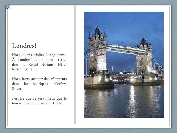 Londres! <ul><li>Nous allons visiter l'Angleterre! À Londres! Nous allons rester dans le Royal National Hôtel Russell Squa...