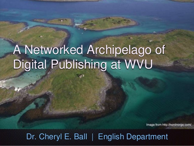 A Networked Archipelago of Digital Publishing at WVU Dr. Cheryl E. Ball | English Department