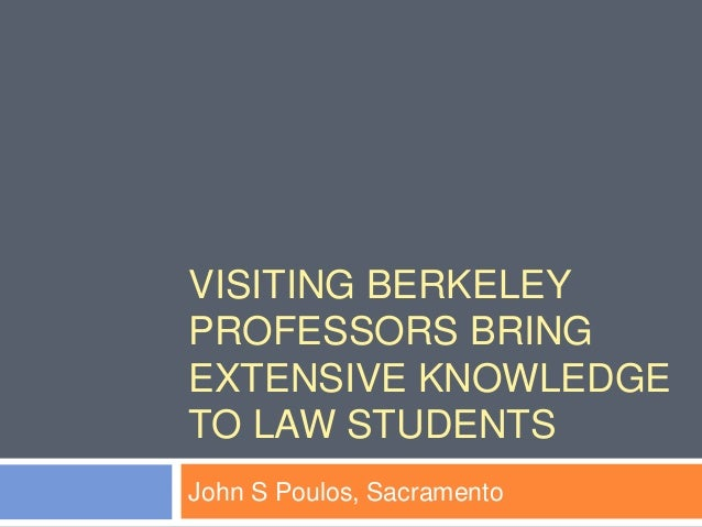 VISITING BERKELEY PROFESSORS BRING EXTENSIVE KNOWLEDGE TO LAW STUDENTS John S Poulos, Sacramento