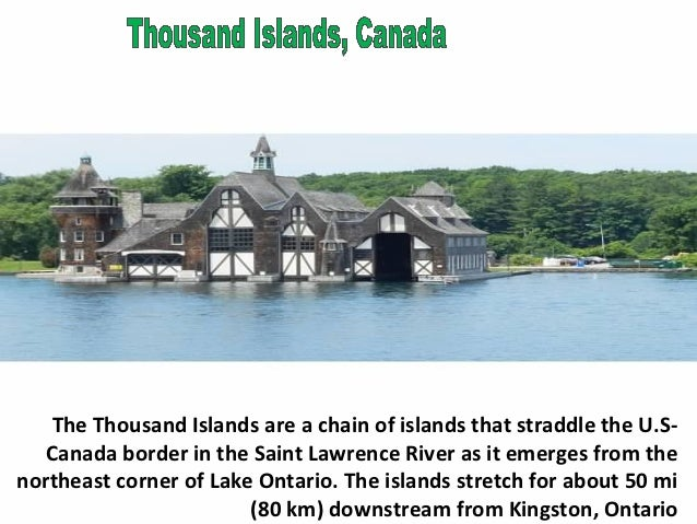 The Thousand Islands are a chain of islands that straddle the U.S-  Canada border in the Saint Lawrence River as it emerge...