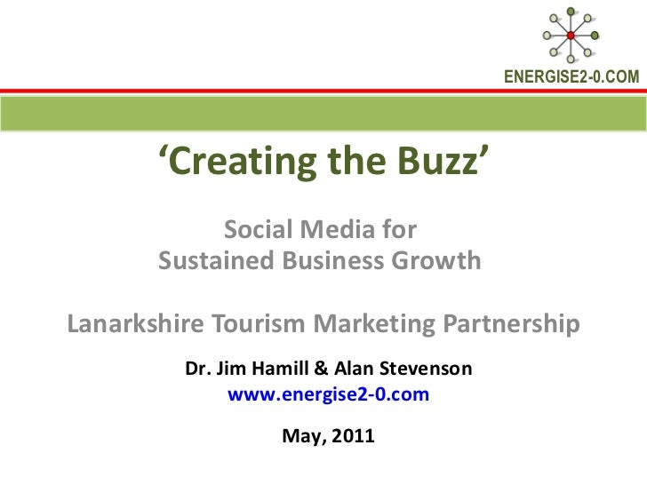 ' Creating the Buzz' Social Media for  Sustained Business Growth  Lanarkshire Tourism Marketing Partnership Dr. Jim Hamill...