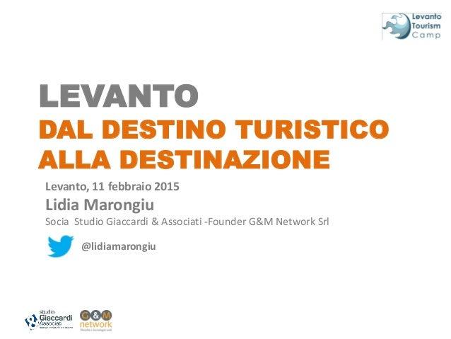 LEVANTO DAL DESTINO TURISTICO ALLA DESTINAZIONE Levanto, 11 febbraio 2015 Lidia Marongiu Socia Studio Giaccardi & Associat...