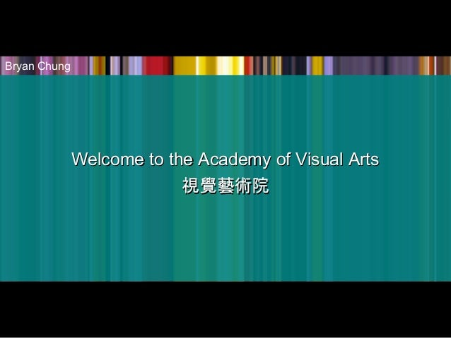 Welcome to the Academy of Visual ArtsWelcome to the Academy of Visual Arts 視覺藝術院視覺藝術院 Bryan Chung