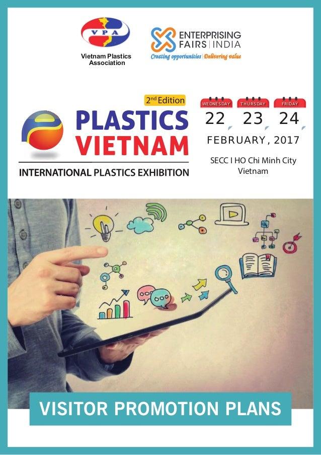 SECC I HO Chi Minh City Vietnam FEBRUARY, 2017 WEDNESDAY 22 THURSDAY 23 FRIDAY 24 Vietnam Plastics Association VISITOR PRO...