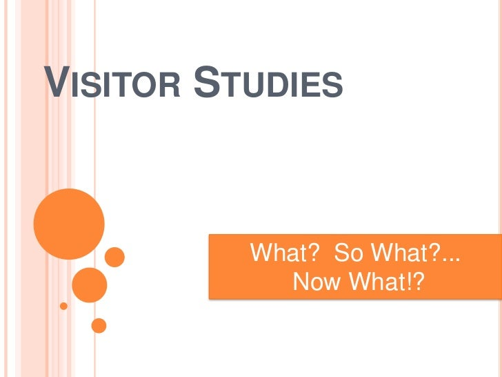 VISITOR STUDIES          What? So What?...            Now What!?