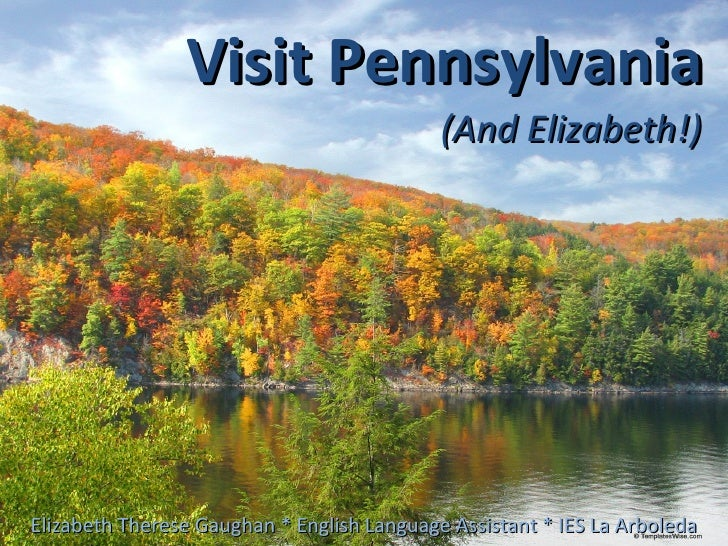 Visit Pennsylvania (And Elizabeth!) Elizabeth Therese Gaughan * English Language Assistant * IES La Arboleda