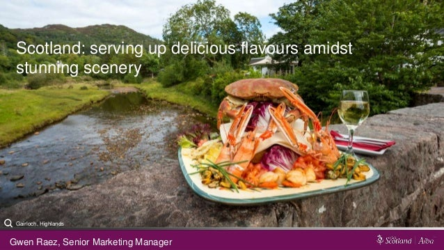 Scotland: serving up delicious flavours amidst stunning scenery Gwen Raez, Senior Marketing Manager Gairloch, Highlands