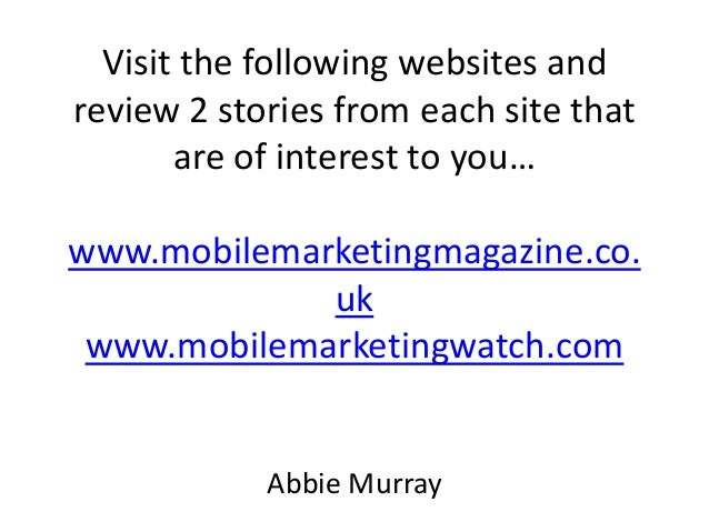Visit the following websites and review 2 stories from each site that are of interest to you… www.mobilemarketingmagazine....