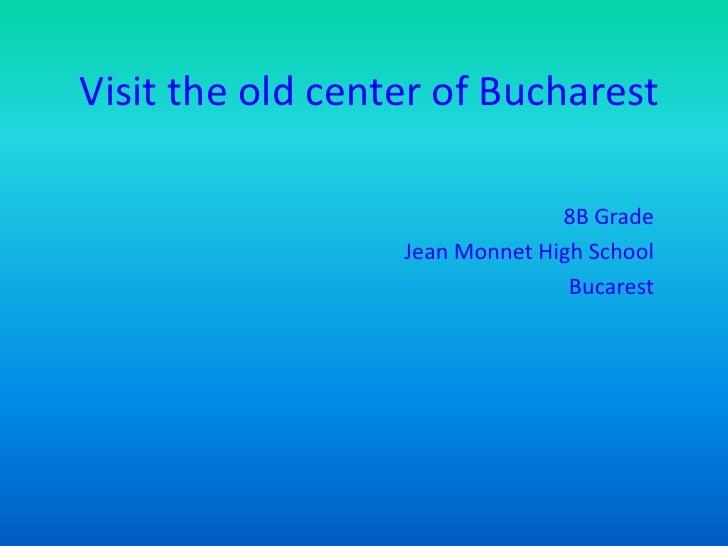 Visit the old center of Bucharest                                8B Grade                  Jean Monnet High School        ...