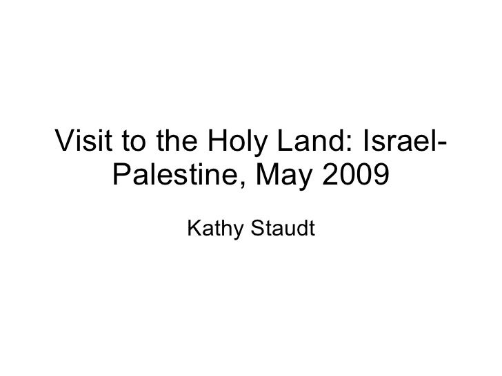 Visit to the Holy Land: Israel-Palestine, May 2009 Kathy Staudt