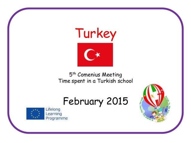Turkey 5th Comenius Meeting Time spent in a Turkish school February 2015