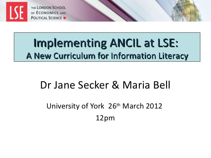 Implementing ANCIL at LSE:A New Curriculum for Information Literacy   Dr Jane Secker & Maria Bell     University of York 2...