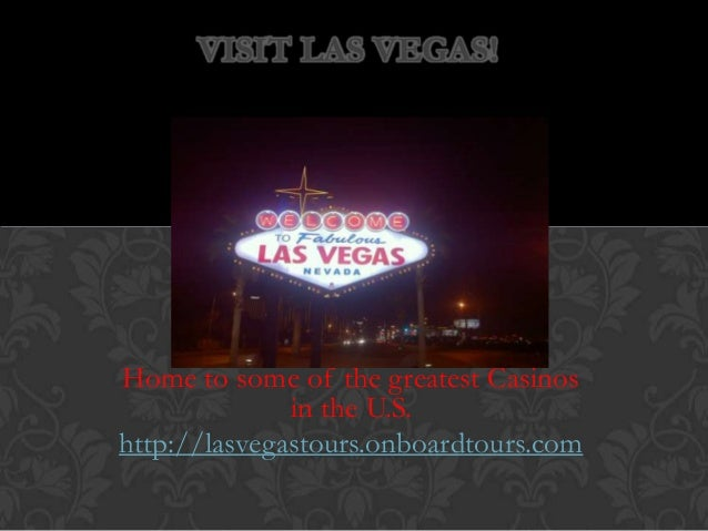 VISIT LAS VEGAS!Home to some of the greatest Casinos              in the U.S.http://lasvegastours.onboardtours.com