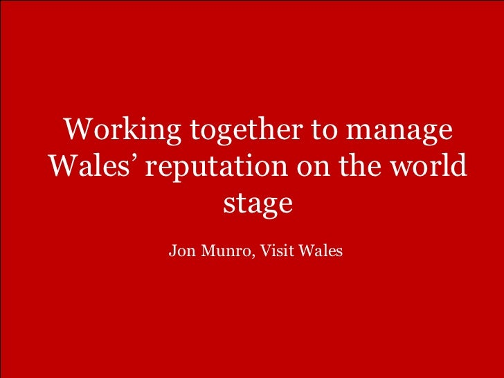 Working together to manage Wales '  reputation on the world stage Jon Munro, Visit Wales