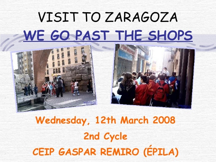 VISIT TO ZARAGOZA WE GO PAST THE SHOPS Wednesday, 12th March 2008 2nd Cycle CEIP GASPAR REMIRO (ÉPILA)