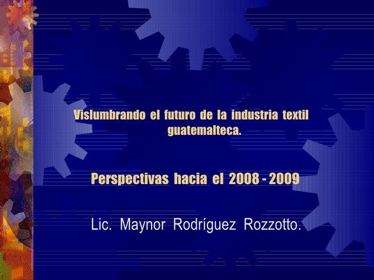 Vislumbrando  el  futuro  de  la  industria  textil  guatemalteca. Perspectivas  hacia  el  2008 - 2009 Lic.  Maynor  Rodr...
