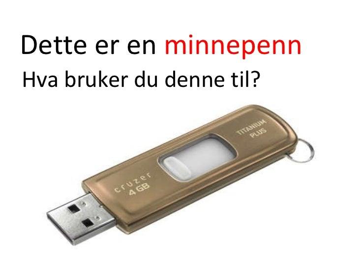 Dette er en  minnepenn <ul><li>Hva bruker du denne til? </li></ul>