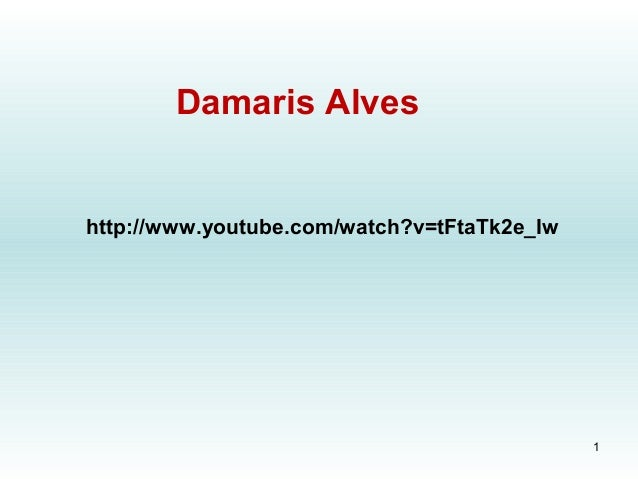 http://www.youtube.com/watch?v=tFtaTk2e_IwDamaris Alves1