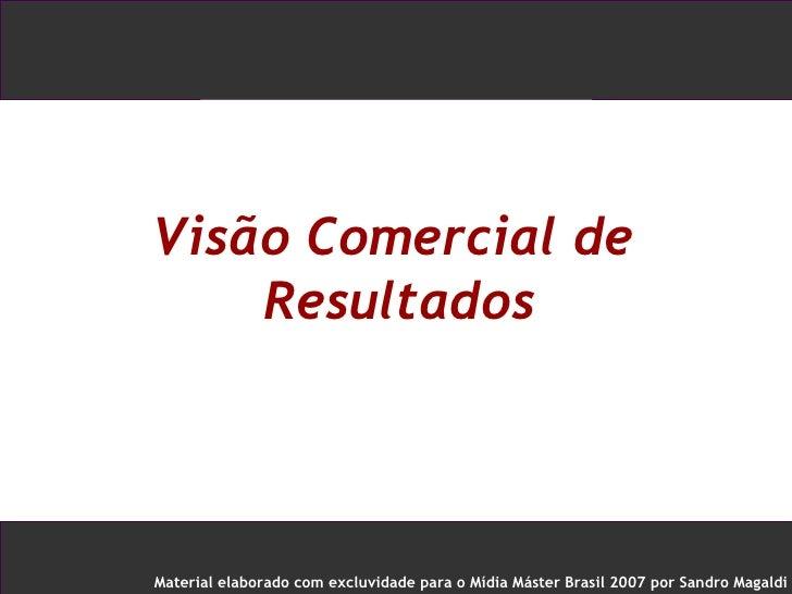 Visão Comercial de Resultados  <ul><ul><li>Material elaborado com excluvidade para o Mídia Máster Brasil 2007 por Sandro M...