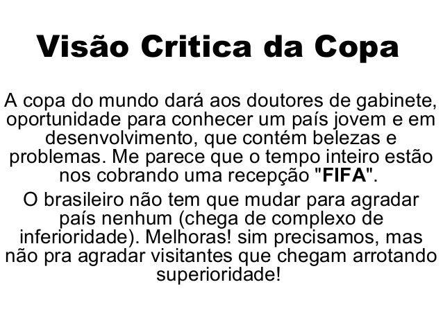 Visão Critica da Copa A copa do mundo dará aos doutores de gabinete, oportunidade para conhecer um país jovem e em desenvo...