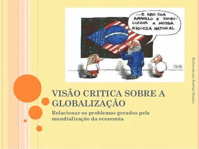 Elaborado por Rodrigo BagliniVISÃO CRITICA SOBRE AGLOBALIZAÇÃORelacionar os problemas gerados pelamundialização da economia