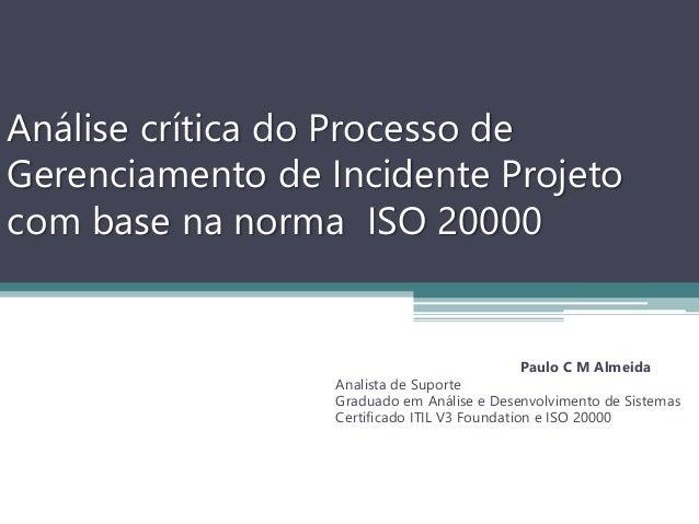 Análise crítica do Processo de Gerenciamento de Incidente Projeto com base na norma ISO 20000 Paulo C M Almeida Analista d...