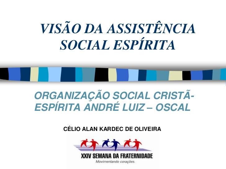 VISÃO DA ASSISTÊNCIA    SOCIAL ESPÍRITAORGANIZAÇÃO SOCIAL CRISTÃ-ESPÍRITA ANDRÉ LUIZ – OSCAL     CÉLIO ALAN KARDEC DE OLIV...