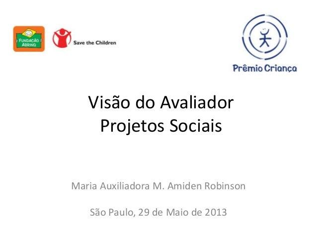 Visão do AvaliadorProjetos SociaisMaria Auxiliadora M. Amiden RobinsonSão Paulo, 29 de Maio de 2013