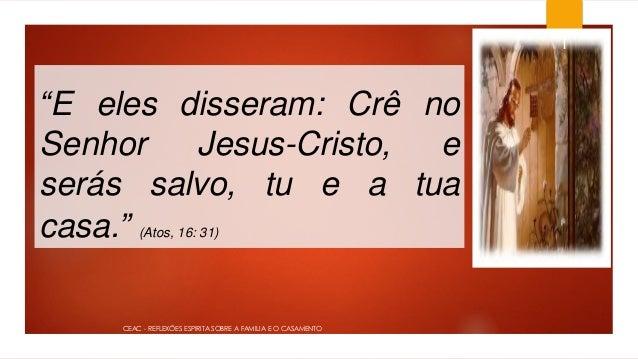 """""""E eles disseram: Crê no Senhor Jesus-Cristo, e serás salvo, tu e a tua casa."""" (Atos, 16: 31) 1 CEAC - REFLEXÕES ESPIRITA ..."""