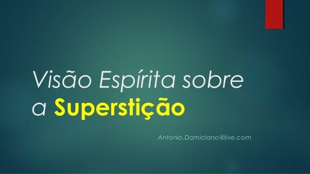 Visão Espírita sobre a Superstição Antonio.Domiciano@live.com