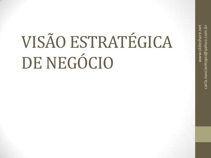 VISÃO ESTRATÉGICA DE NEGÓCIO<br />www.slideshare.net                       carla.nascientopsi@yahoo.com.br<br />