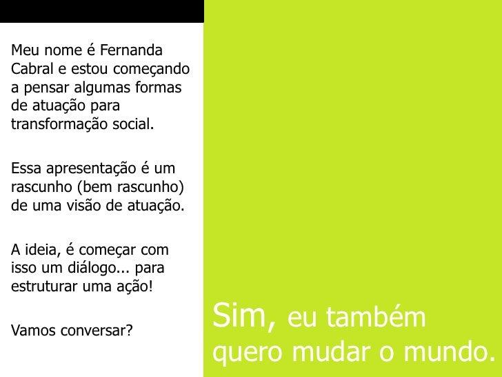 Meu nome é FernandaCabral e estou começandoa pensar algumas formasde atuação paratransformação social.Essa apresentação é ...