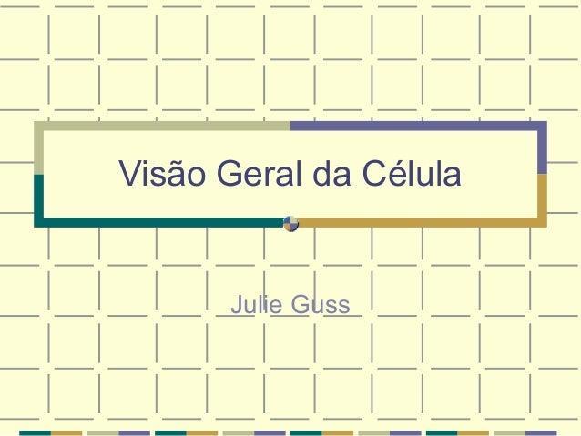 Visão Geral da Célula      Julie Guss
