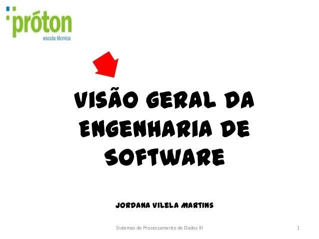Visão geral daEngenharia de   Software   Jordana Vilela Martins   Sistemas de Processamento de Dados III   1