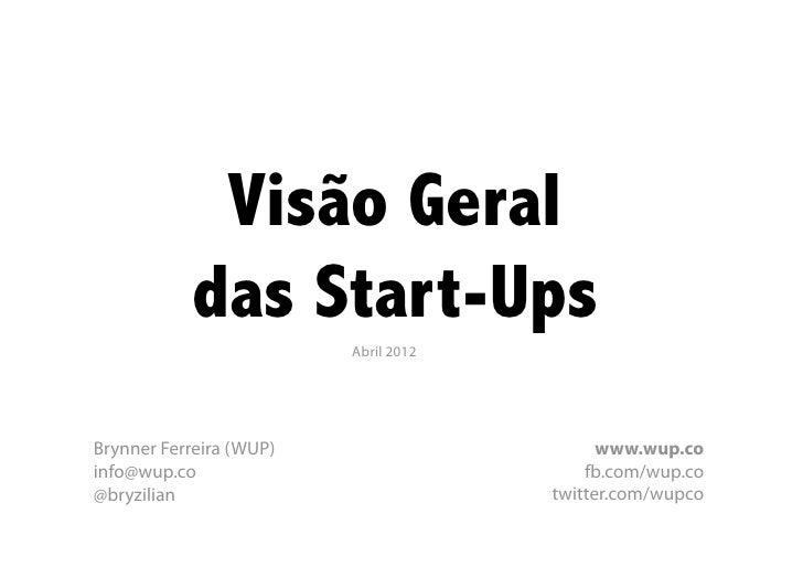 Visão Geral            das Start-Ups                         Abril 2012Brynner Ferreira (WUP)                      www.wup...