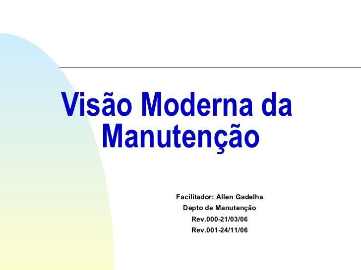 Visão Moderna da  Manutenção Facilitador: Allen Gadelha Depto de Manutenção Rev.000-21/03/06 Rev.001-24/11/06