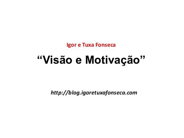 """Igor e Tuxa Fonseca  """"Visão e Motivação""""  http://blog.igoretuxafonseca.com"""