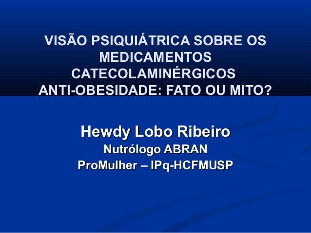 VISÃO PSIQUIÁTRICA SOBRE OS MEDICAMENTOS CATECOLAMINÉRGICOS ANTI-OBESIDADE: FATO OU MITO? Hewdy Lobo RibeiroHewdy Lobo Rib...