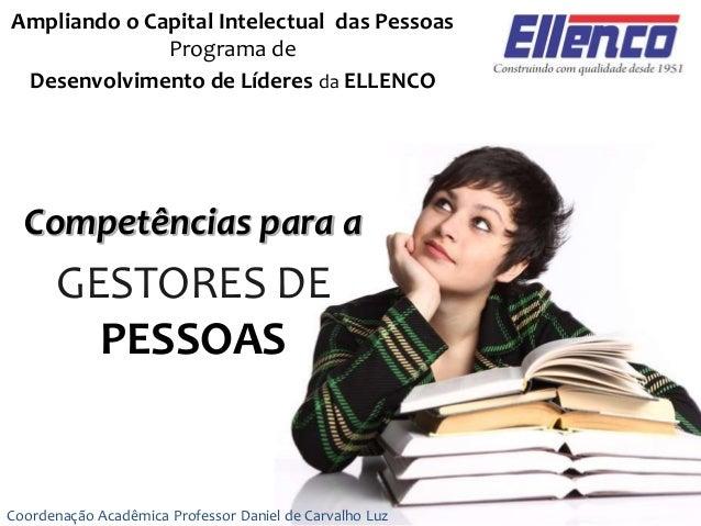 Ampliando o Capital Intelectual das Pessoas Programa de Desenvolvimento de Líderes da ELLENCO Coordenação Acadêmica Profes...