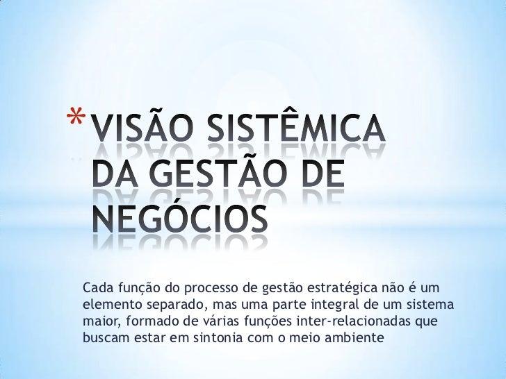 VISÃO SISTÊMICA DA GESTÃO DE NEGÓCIOS<br />Cada função do processo de gestão estratégica não é um elemento separado, mas u...
