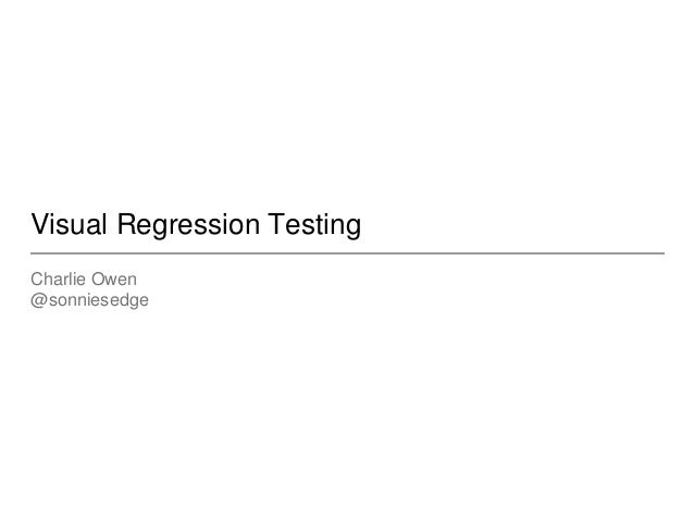 Visual Regression Testing Charlie Owen @sonniesedge