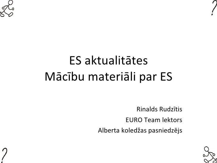 ES aktualitātes Mācību materiāli par ES Rinalds Rudzītis EURO Team lektors Alberta koledžas pasniedzējs