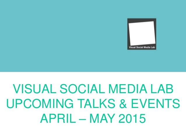 VISUAL SOCIAL MEDIA LAB UPCOMING TALKS & EVENTS APRIL – MAY 2015