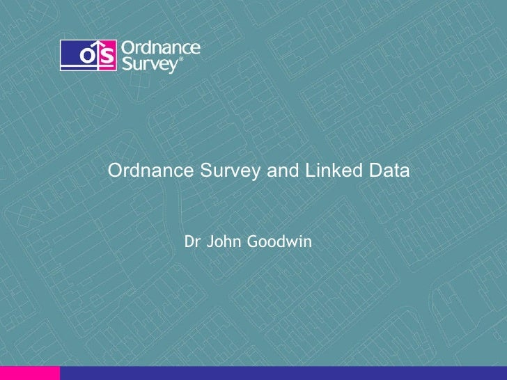 Ordnance Survey and Linked Data  Dr John Goodwin