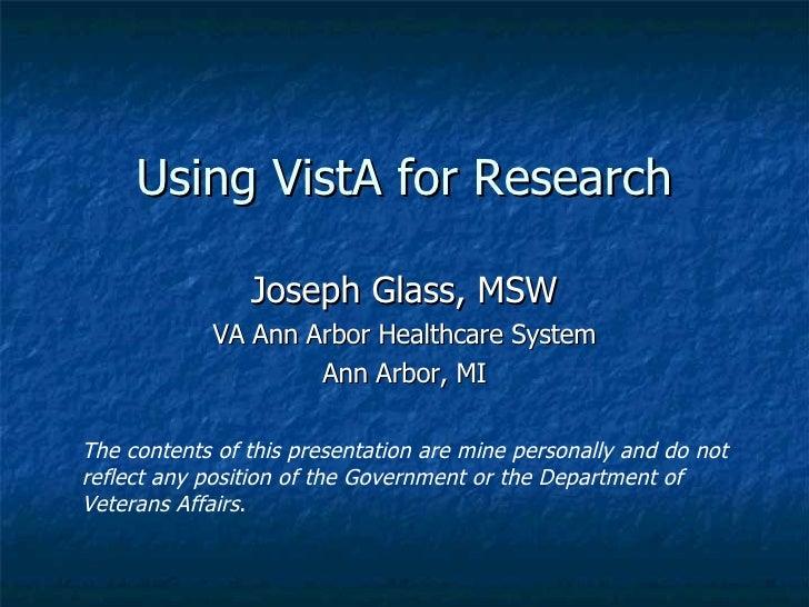 Using VistA for Research Joseph Glass, MSW VA Ann Arbor Healthcare System Ann Arbor, MI The contents of this presentation ...