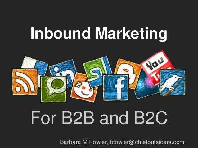 Inbound MarketingFor B2B and B2C   Barbara M Fowler, bfowler@chiefoutsiders.com