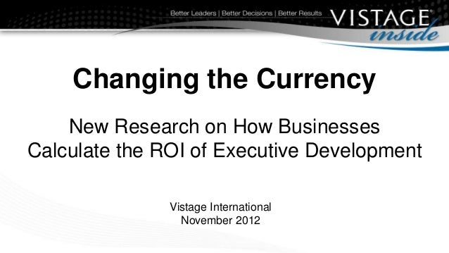 Changing the Currency    New Research on How BusinessesCalculate the ROI of Executive Development               Vistage In...