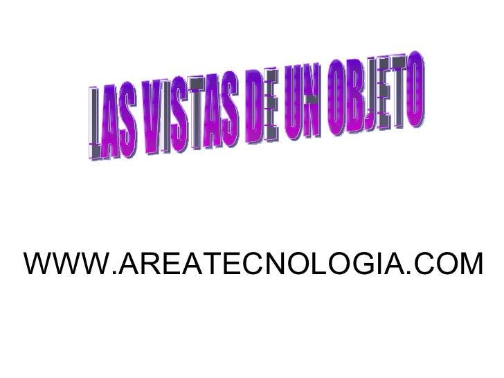 LAS VISTAS DE UN OBJETO WWW.AREATECNOLOGIA.COM